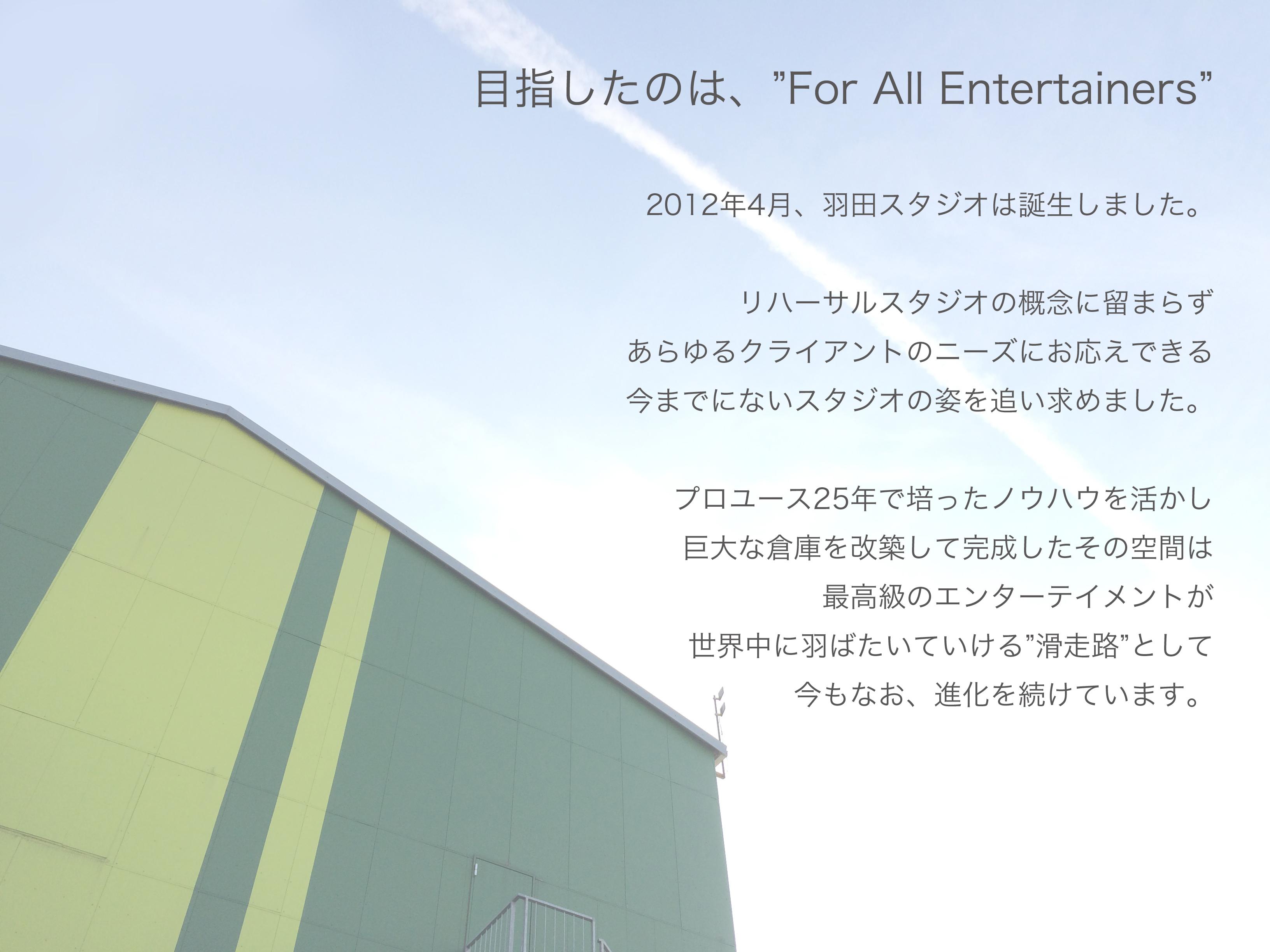 """目指したのは、""""For All Entertainers。2012年4月、羽田スタジオは誕生しました。リハーサルスタジオの概念に留まらず、あらゆるクライアントのニーズにお応えできる、今までにないスタジオの姿を追い求めました。プロユース25年で培ったノウハウを活かし、巨大な倉庫を改築して完成したその空間は、最高級のエンターテイメントが世界中に羽ばたいていける""""滑走路""""として今もなお、進化を続けています。"""